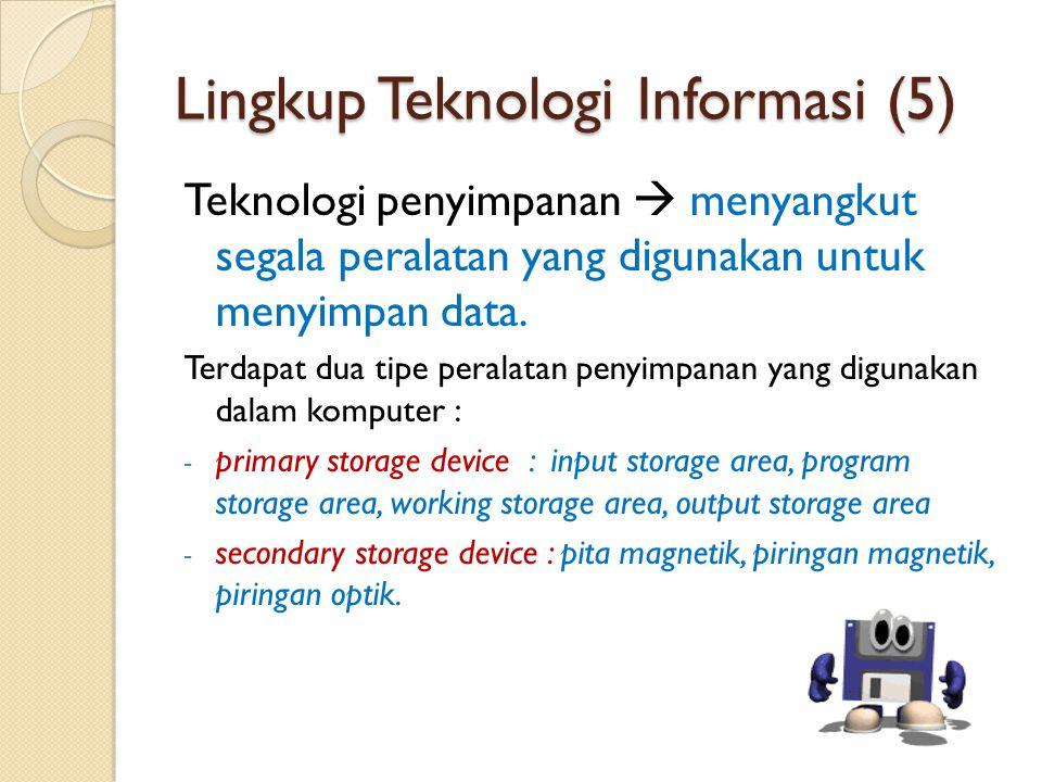Lingkup Teknologi Informasi (5) Teknologi penyimpanan  menyangkut segala peralatan yang digunakan untuk menyimpan data. Terdapat dua tipe peralatan p