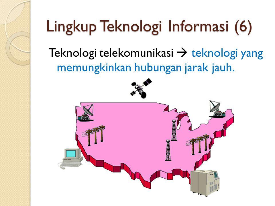 Lingkup Teknologi Informasi (6) Teknologi telekomunikasi  teknologi yang memungkinkan hubungan jarak jauh.