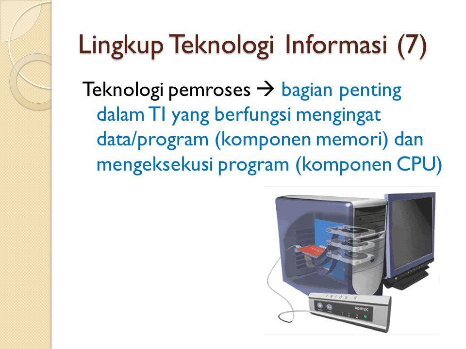 Lingkup Teknologi Informasi (7) Teknologi pemroses  bagian penting dalam TI yang berfungsi mengingat data/program (komponen memori) dan mengeksekusi program (komponen CPU)