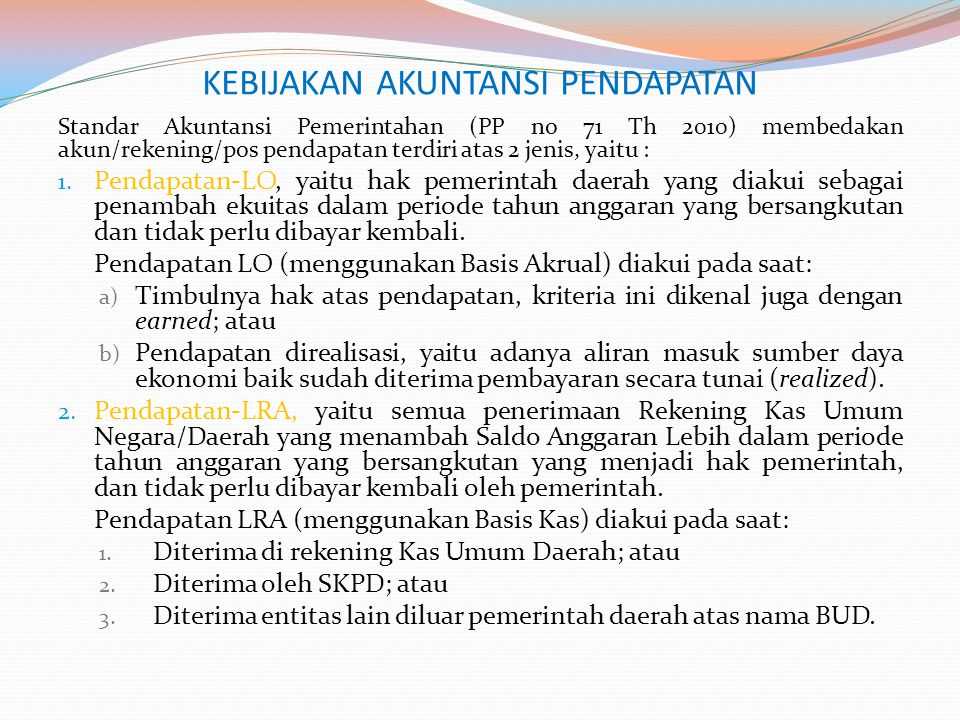 KEBIJAKAN AKUNTANSI PENDAPATAN Standar Akuntansi Pemerintahan (PP no 71 Th 2010) membedakan akun/rekening/pos pendapatan terdiri atas 2 jenis, yaitu :