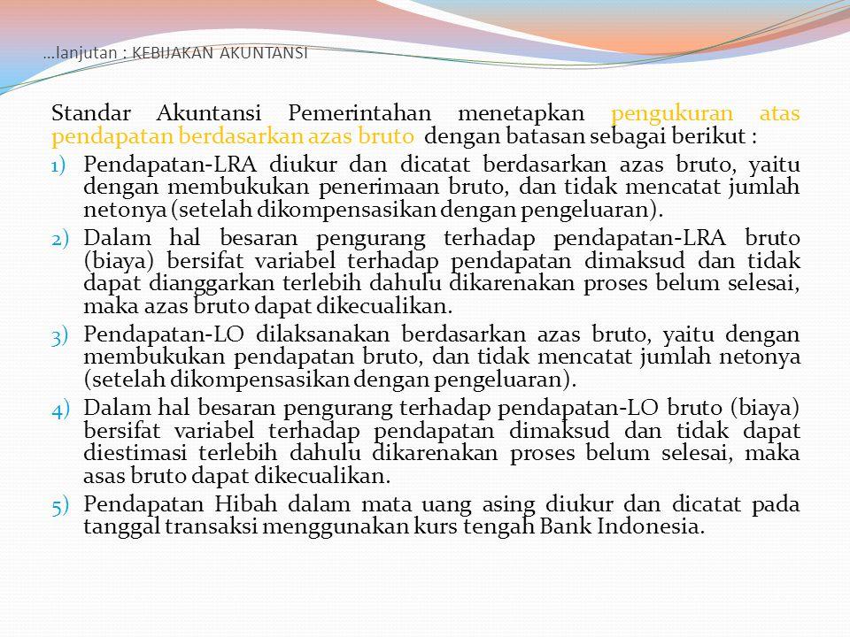 …lanjutan : KEBIJAKAN AKUNTANSI Standar Akuntansi Pemerintahan menetapkan pengukuran atas pendapatan berdasarkan azas bruto dengan batasan sebagai ber
