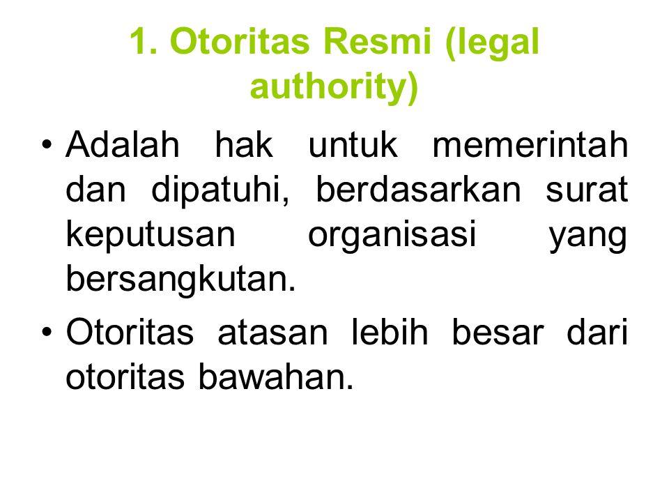 1. Otoritas Resmi (legal authority) Adalah hak untuk memerintah dan dipatuhi, berdasarkan surat keputusan organisasi yang bersangkutan. Otoritas atasa