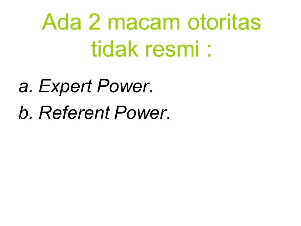 Ada 2 macam otoritas tidak resmi : a.Expert Power. b.Referent Power.