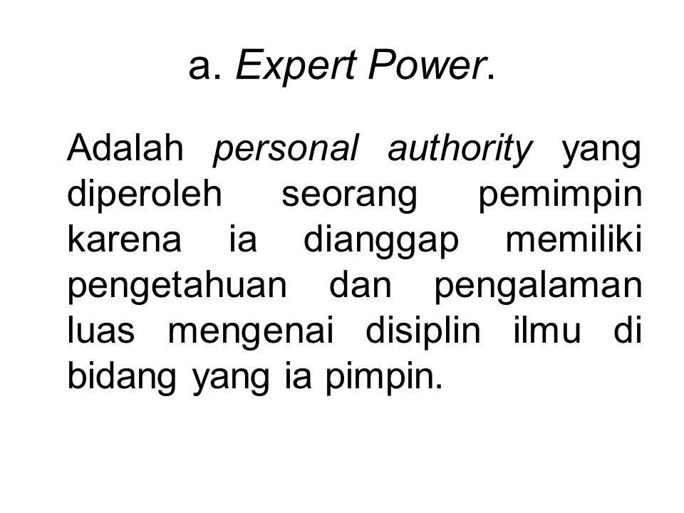 a. Expert Power. Adalah personal authority yang diperoleh seorang pemimpin karena ia dianggap memiliki pengetahuan dan pengalaman luas mengenai disipl