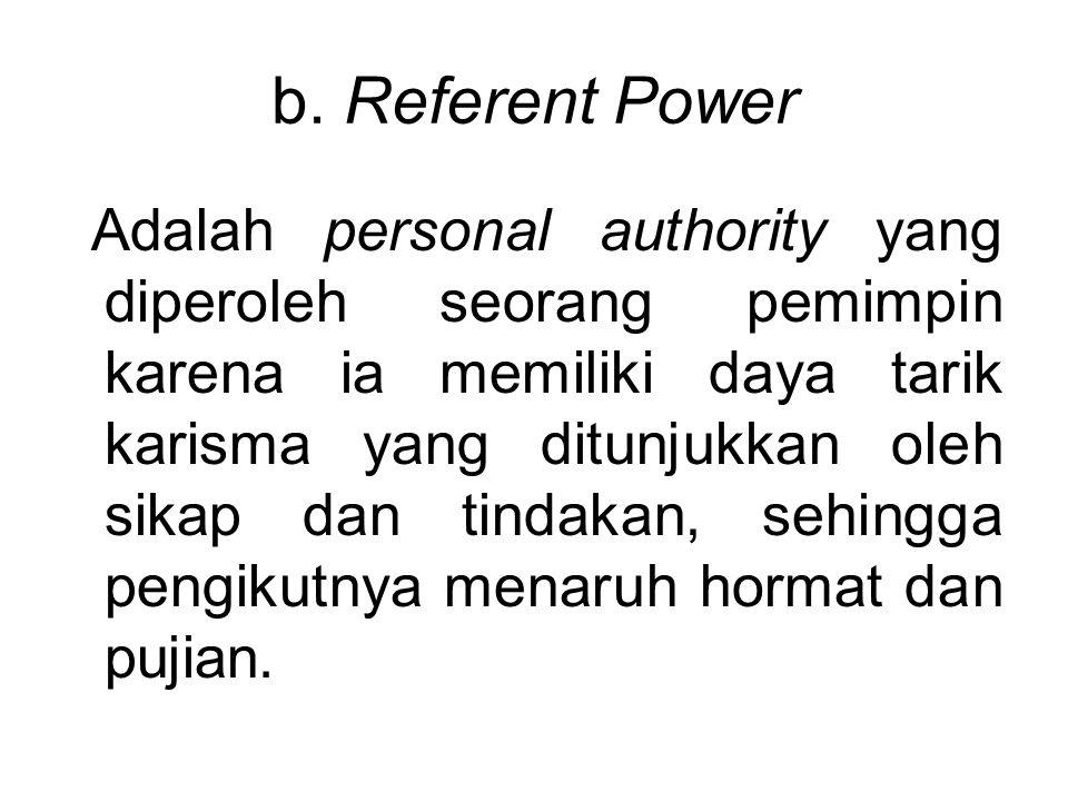 b. Referent Power Adalah personal authority yang diperoleh seorang pemimpin karena ia memiliki daya tarik karisma yang ditunjukkan oleh sikap dan tind