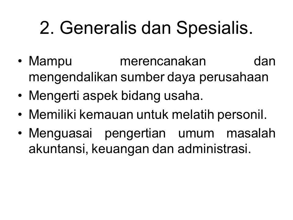 2. Generalis dan Spesialis. Mampu merencanakan dan mengendalikan sumber daya perusahaan Mengerti aspek bidang usaha. Memiliki kemauan untuk melatih pe