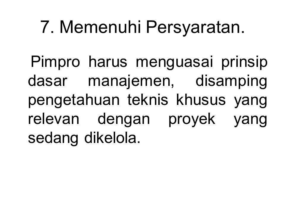 7. Memenuhi Persyaratan. Pimpro harus menguasai prinsip dasar manajemen, disamping pengetahuan teknis khusus yang relevan dengan proyek yang sedang di