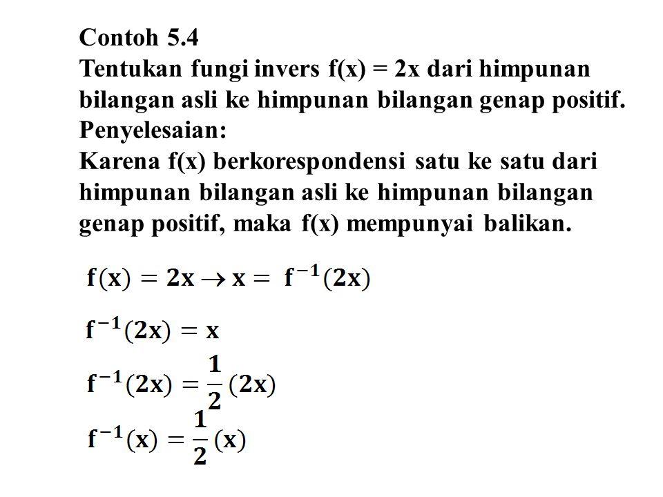 Contoh 5.4 Tentukan fungi invers f(x) = 2x dari himpunan bilangan asli ke himpunan bilangan genap positif. Penyelesaian: Karena f(x) berkorespondensi