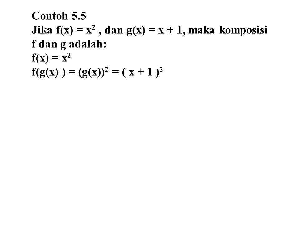 Contoh 5.5 Jika f(x) = x 2, dan g(x) = x + 1, maka komposisi f dan g adalah: f(x) = x 2 f(g(x) ) = (g(x)) 2 = ( x + 1 ) 2