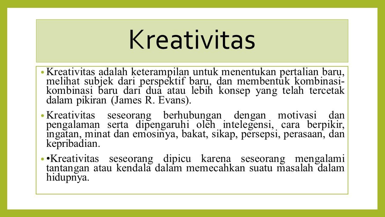 Kreativitas Kreativitas adalah keterampilan untuk menentukan pertalian baru, melihat subjek dari perspektif baru, dan membentuk kombinasi- kombinasi b