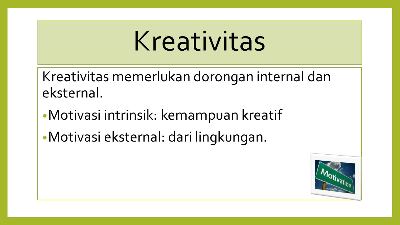 Kreativitas Kreativitas memerlukan dorongan internal dan eksternal. Motivasi intrinsik: kemampuan kreatif Motivasi eksternal: dari lingkungan.