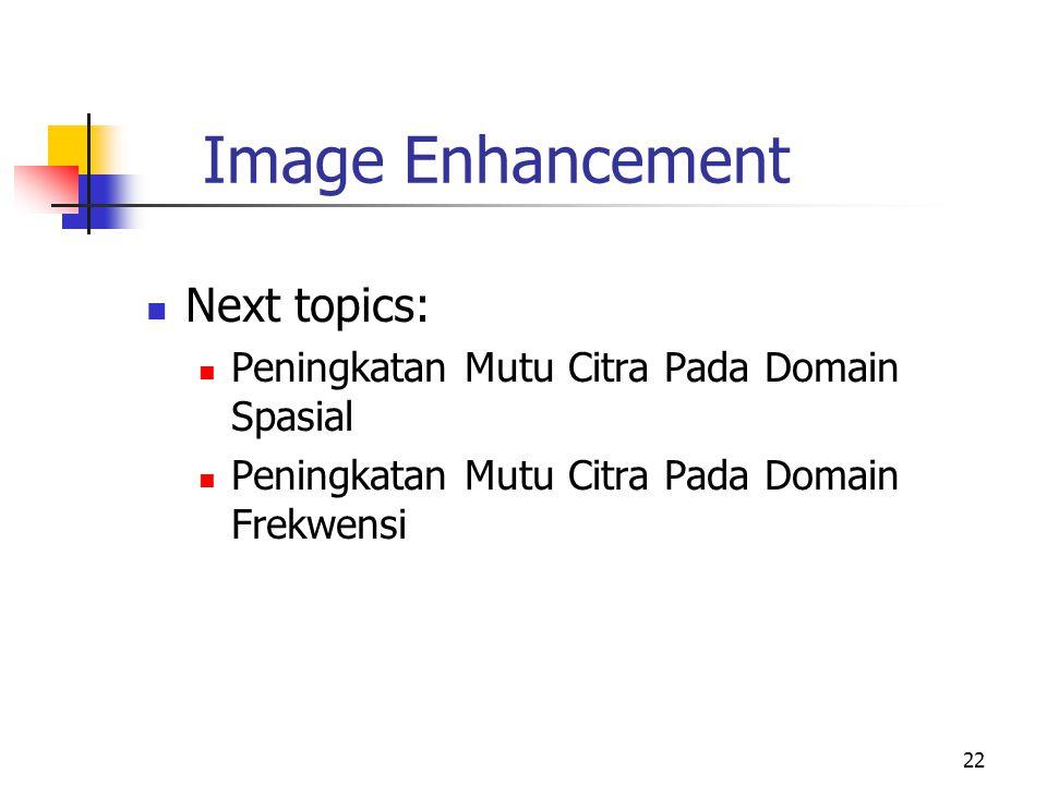 22 Image Enhancement Next topics: Peningkatan Mutu Citra Pada Domain Spasial Peningkatan Mutu Citra Pada Domain Frekwensi