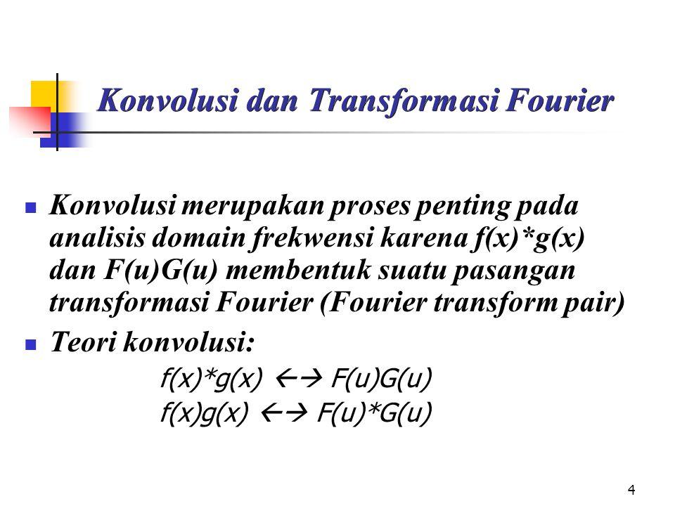 4 Konvolusi dan Transformasi Fourier Konvolusi merupakan proses penting pada analisis domain frekwensi karena f(x)*g(x) dan F(u)G(u) membentuk suatu pasangan transformasi Fourier (Fourier transform pair) Teori konvolusi: f(x)*g(x)  F(u)G(u) f(x)g(x)  F(u)*G(u)