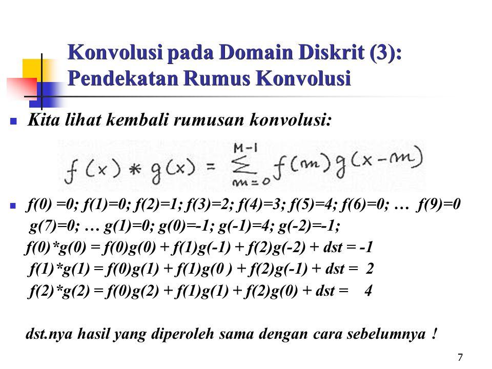 7 Konvolusi pada Domain Diskrit (3): Pendekatan Rumus Konvolusi Kita lihat kembali rumusan konvolusi: f(0) =0; f(1)=0; f(2)=1; f(3)=2; f(4)=3; f(5)=4; f(6)=0; … f(9)=0 g(7)=0; … g(1)=0; g(0)=-1; g(-1)=4; g(-2)=-1; f(0)*g(0) = f(0)g(0) + f(1)g(-1) + f(2)g(-2) + dst = -1 f(1)*g(1) = f(0)g(1) + f(1)g(0 ) + f(2)g(-1) + dst = 2 f(2)*g(2) = f(0)g(2) + f(1)g(1) + f(2)g(0) + dst = 4 dst.nya hasil yang diperoleh sama dengan cara sebelumnya !