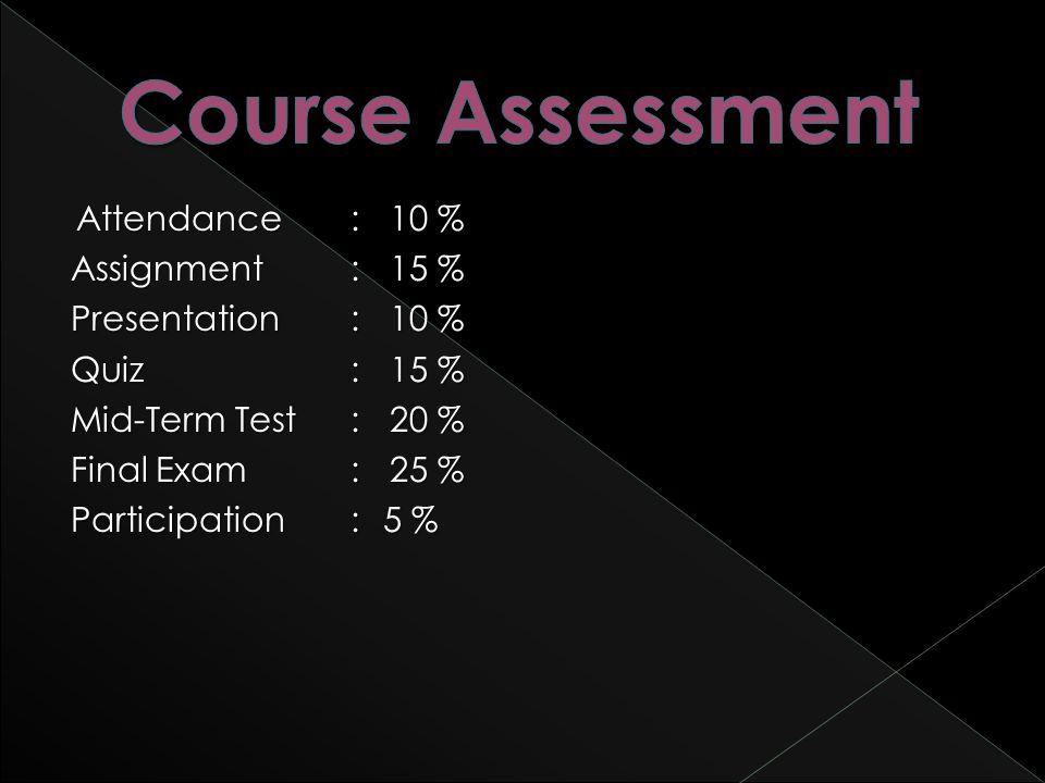Attendance:10 % Assignment:15 % Presentation:10 % Quiz:15 % Mid-Term Test:20 % Final Exam:25 % Participation:5 %