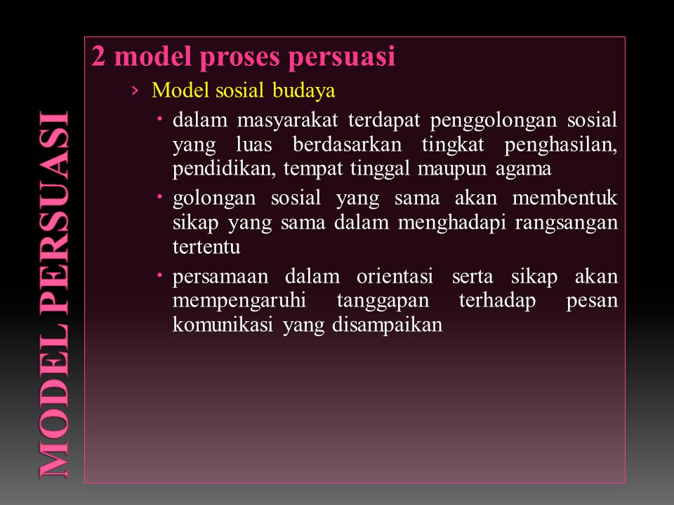 2 model proses persuasi › Model sosial budaya  dalam masyarakat terdapat penggolongan sosial yang luas berdasarkan tingkat penghasilan, pendidikan, tempat tinggal maupun agama  golongan sosial yang sama akan membentuk sikap yang sama dalam menghadapi rangsangan tertentu  persamaan dalam orientasi serta sikap akan mempengaruhi tanggapan terhadap pesan komunikasi yang disampaikan