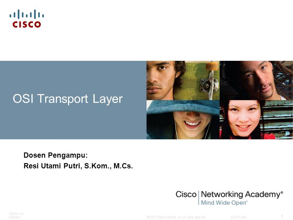 © 2007 Cisco Systems, Inc. All rights reserved.Cisco Public ITE PC v4.0 Chapter 1 1 OSI Transport Layer Dosen Pengampu: Resi Utami Putri, S.Kom., M.Cs