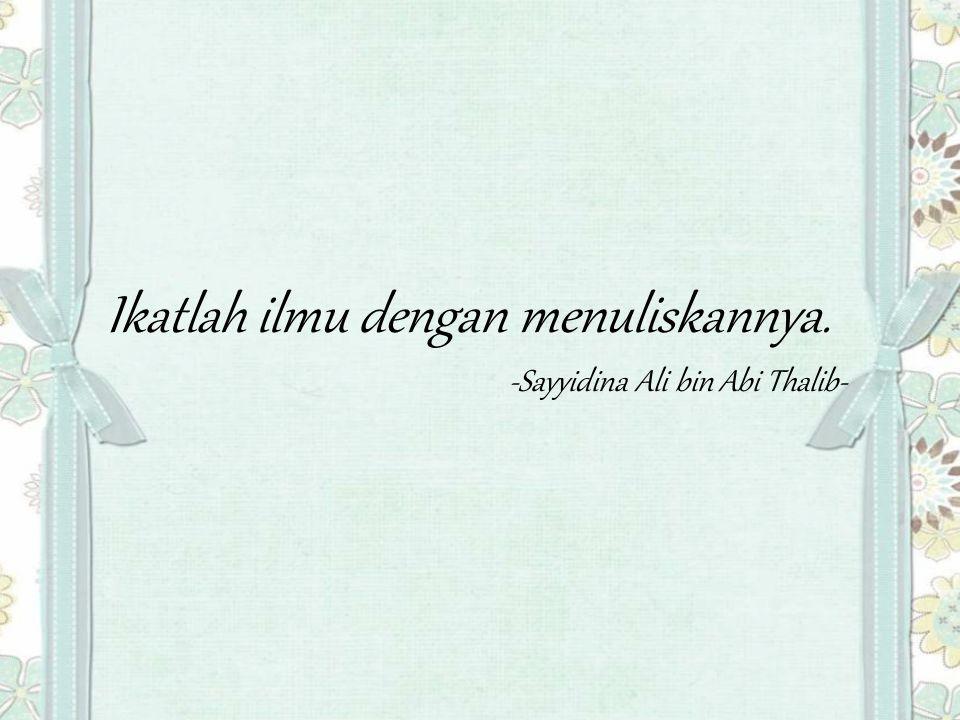 Ikatlah ilmu dengan menuliskannya. -Sayyidina Ali bin Abi Thalib-