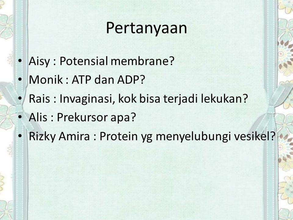 Pertanyaan Aisy : Potensial membrane? Monik : ATP dan ADP? Rais : Invaginasi, kok bisa terjadi lekukan? Alis : Prekursor apa? Rizky Amira : Protein yg