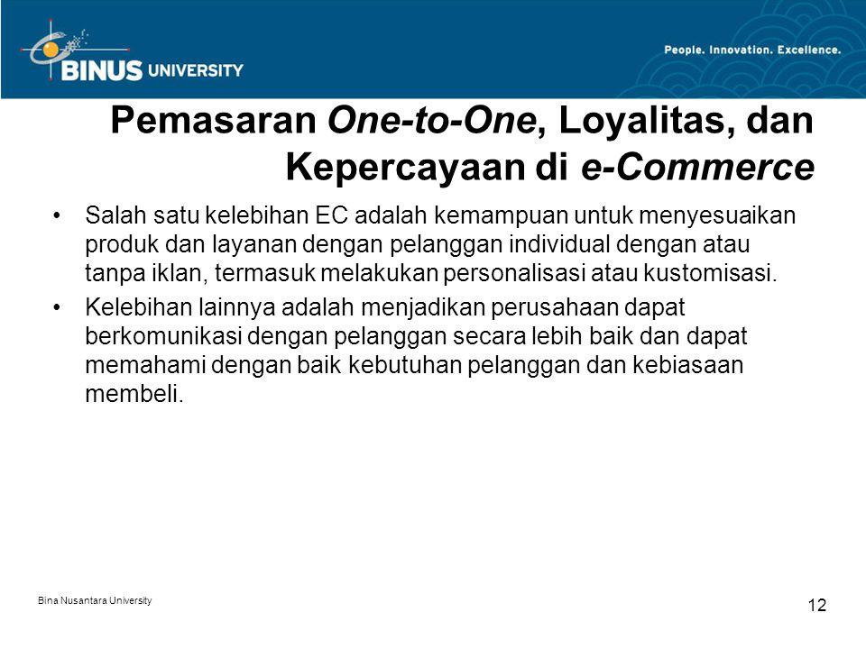 Bina Nusantara University 12 Pemasaran One-to-One, Loyalitas, dan Kepercayaan di e-Commerce Salah satu kelebihan EC adalah kemampuan untuk menyesuaikan produk dan layanan dengan pelanggan individual dengan atau tanpa iklan, termasuk melakukan personalisasi atau kustomisasi.