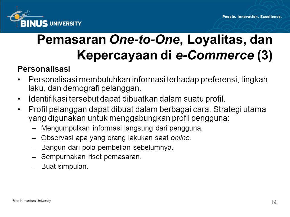Bina Nusantara University 14 Pemasaran One-to-One, Loyalitas, dan Kepercayaan di e-Commerce (3) Personalisasi Personalisasi membutuhkan informasi terhadap preferensi, tingkah laku, dan demografi pelanggan.
