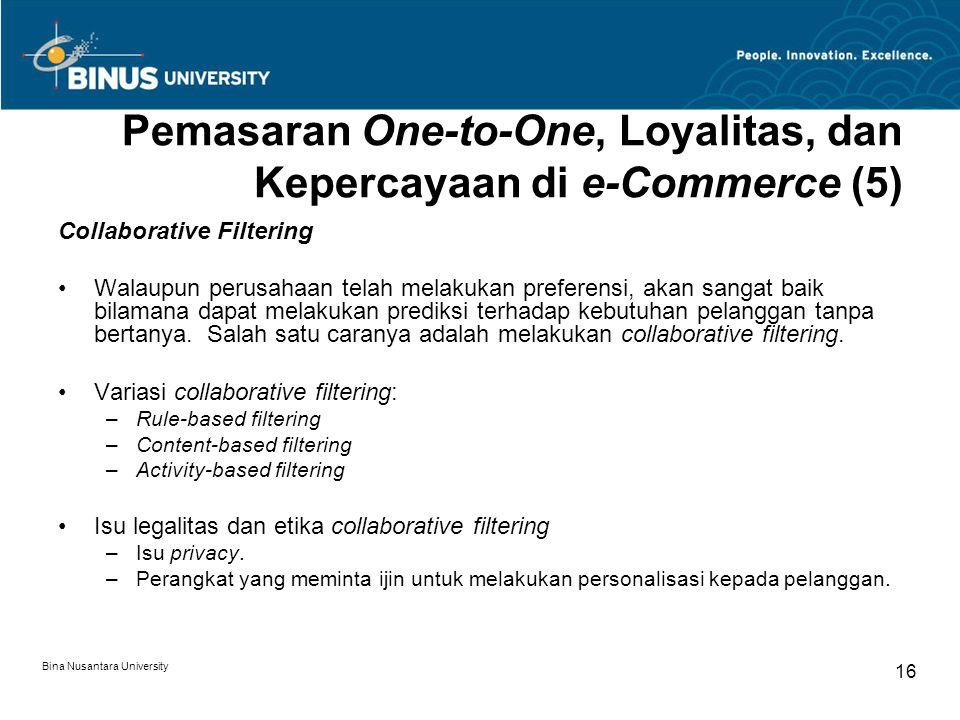 Bina Nusantara University 16 Pemasaran One-to-One, Loyalitas, dan Kepercayaan di e-Commerce (5) Collaborative Filtering Walaupun perusahaan telah melakukan preferensi, akan sangat baik bilamana dapat melakukan prediksi terhadap kebutuhan pelanggan tanpa bertanya.