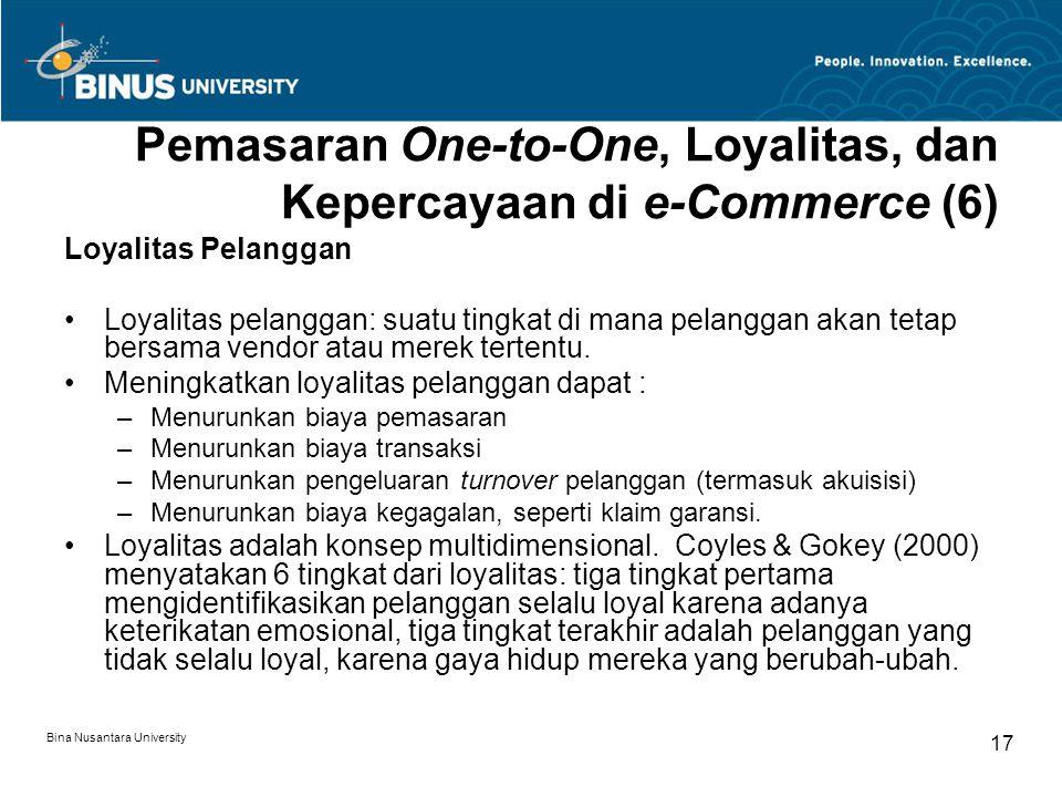 Bina Nusantara University 17 Pemasaran One-to-One, Loyalitas, dan Kepercayaan di e-Commerce (6) Loyalitas Pelanggan Loyalitas pelanggan: suatu tingkat di mana pelanggan akan tetap bersama vendor atau merek tertentu.