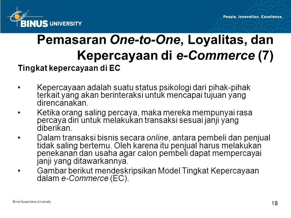 Bina Nusantara University 18 Pemasaran One-to-One, Loyalitas, dan Kepercayaan di e-Commerce (7) Tingkat kepercayaan di EC Kepercayaan adalah suatu status psikologi dari pihak-pihak terkait yang akan berinteraksi untuk mencapai tujuan yang direncanakan.