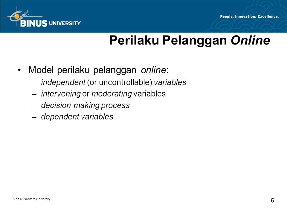 Bina Nusantara University 5 Perilaku Pelanggan Online Model perilaku pelanggan online: –independent (or uncontrollable) variables –intervening or moderating variables –decision-making process –dependent variables