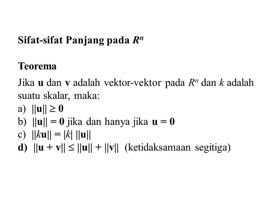 Sifat-sifat Panjang pada R n Teorema Jika u dan v adalah vektor-vektor pada R n dan k adalah suatu skalar, maka: a) ||u||  0 b) ||u|| = 0 jika dan hanya jika u = 0 c) ||ku|| = |k| ||u|| d)||u + v||  ||u|| + ||v|| (ketidaksamaan segitiga)
