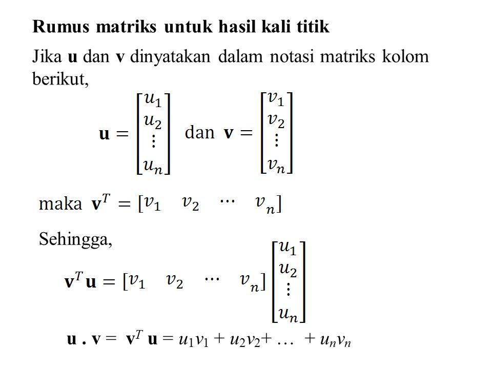 Rumus matriks untuk hasil kali titik Jika u dan v dinyatakan dalam notasi matriks kolom berikut, Sehingga, u. v = v T u = u 1 v 1 + u 2 v 2 + … + u n