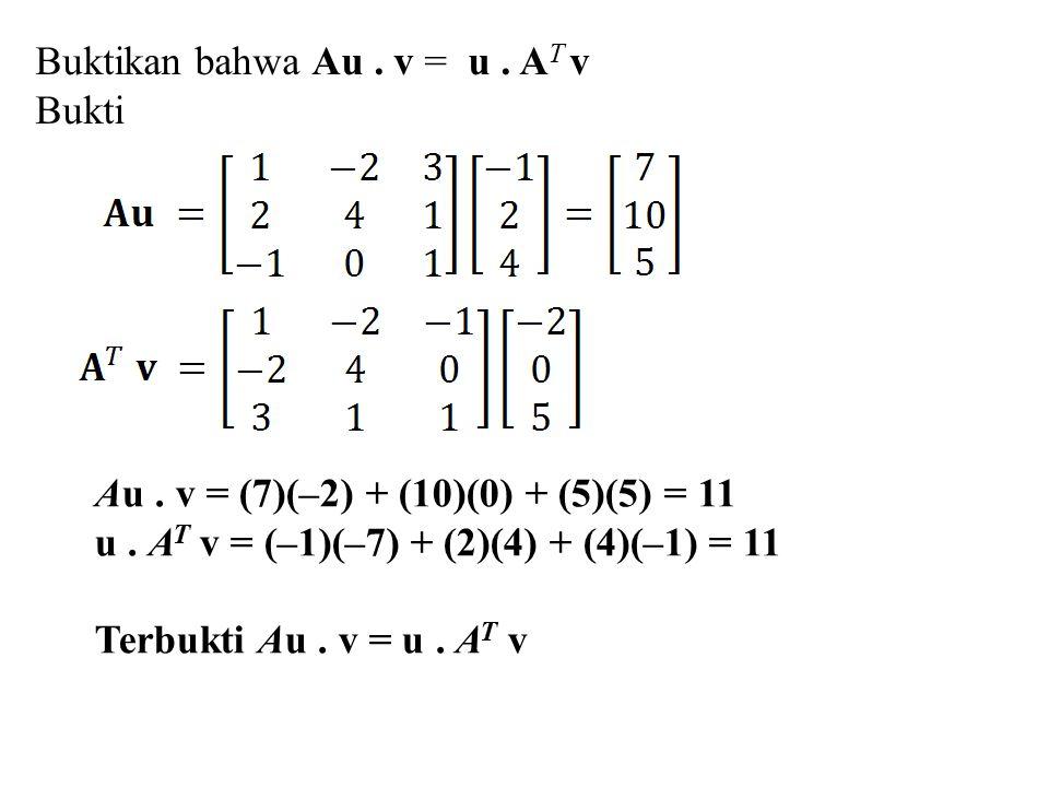 Buktikan bahwa Au. v = u. A T v Bukti Au. v = (7)(–2) + (10)(0) + (5)(5) = 11 u. A T v = (–1)(–7) + (2)(4) + (4)(–1) = 11 Terbukti Au. v = u. A T v