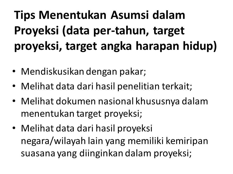Tips Menentukan Asumsi dalam Proyeksi (data per-tahun, target proyeksi, target angka harapan hidup) Mendiskusikan dengan pakar; Melihat data dari hasil penelitian terkait; Melihat dokumen nasional khususnya dalam menentukan target proyeksi; Melihat data dari hasil proyeksi negara/wilayah lain yang memiliki kemiripan suasana yang diinginkan dalam proyeksi;