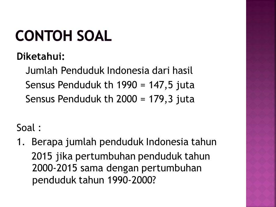 Diketahui: Jumlah Penduduk Indonesia dari hasil Sensus Penduduk th 1990 = 147,5 juta Sensus Penduduk th 2000 = 179,3 juta Soal : 1.