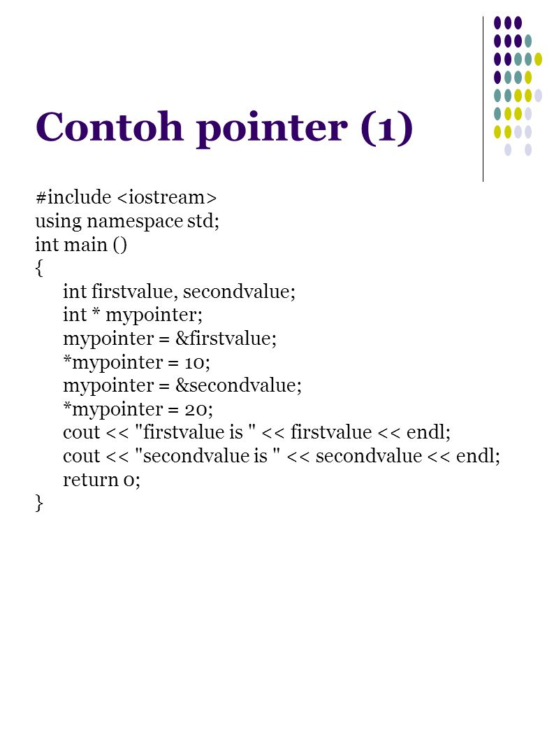 Contoh pointer (1) #include using namespace std; int main () { int firstvalue, secondvalue; int * mypointer; mypointer = &firstvalue; *mypointer = 10; mypointer = &secondvalue; *mypointer = 20; cout << firstvalue is << firstvalue << endl; cout << secondvalue is << secondvalue << endl; return 0; }