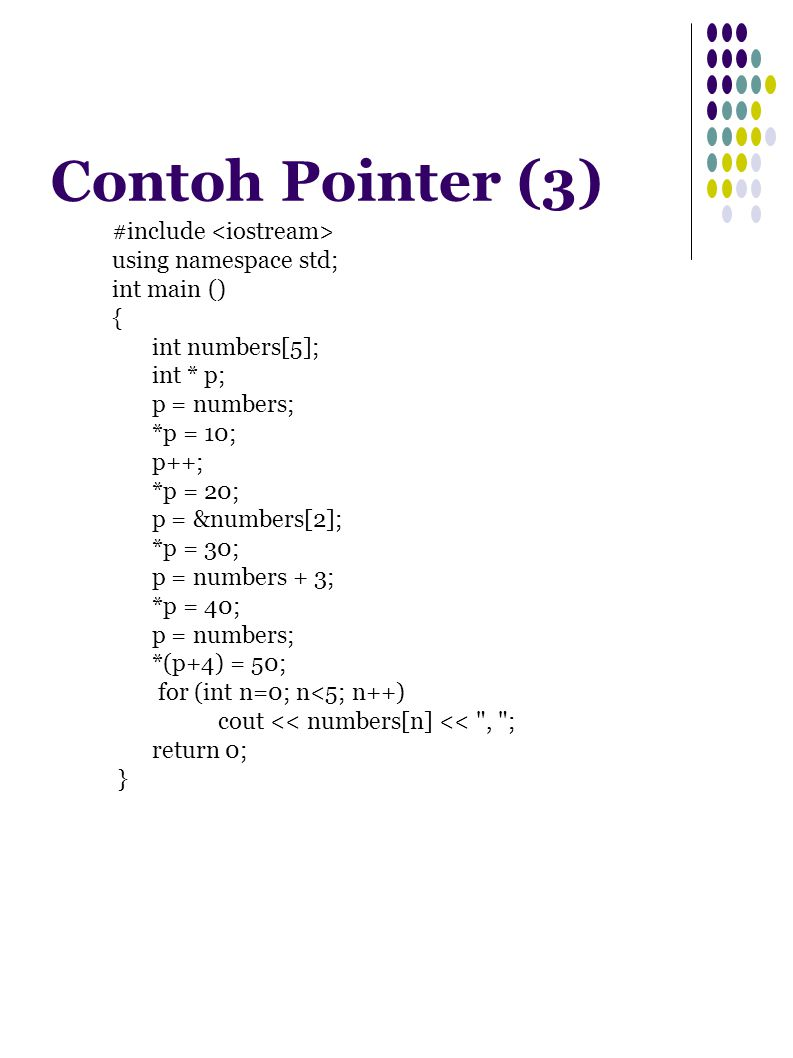 Contoh Pointer (3) #include using namespace std; int main () { int numbers[5]; int * p; p = numbers; *p = 10; p++; *p = 20; p = &numbers[2]; *p = 30; p = numbers + 3; *p = 40; p = numbers; *(p+4) = 50; for (int n=0; n<5; n++) cout << numbers[n] << , ; return 0; }