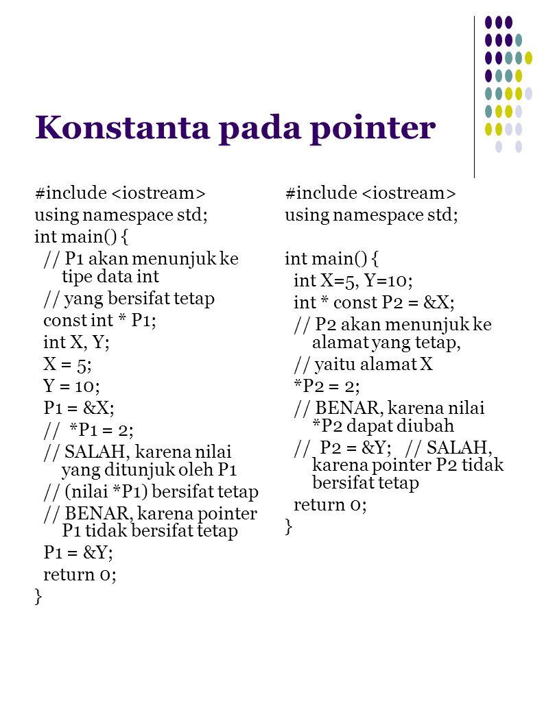 Konstanta pada pointer #include using namespace std; int main() { // P1 akan menunjuk ke tipe data int // yang bersifat tetap const int * P1; int X, Y