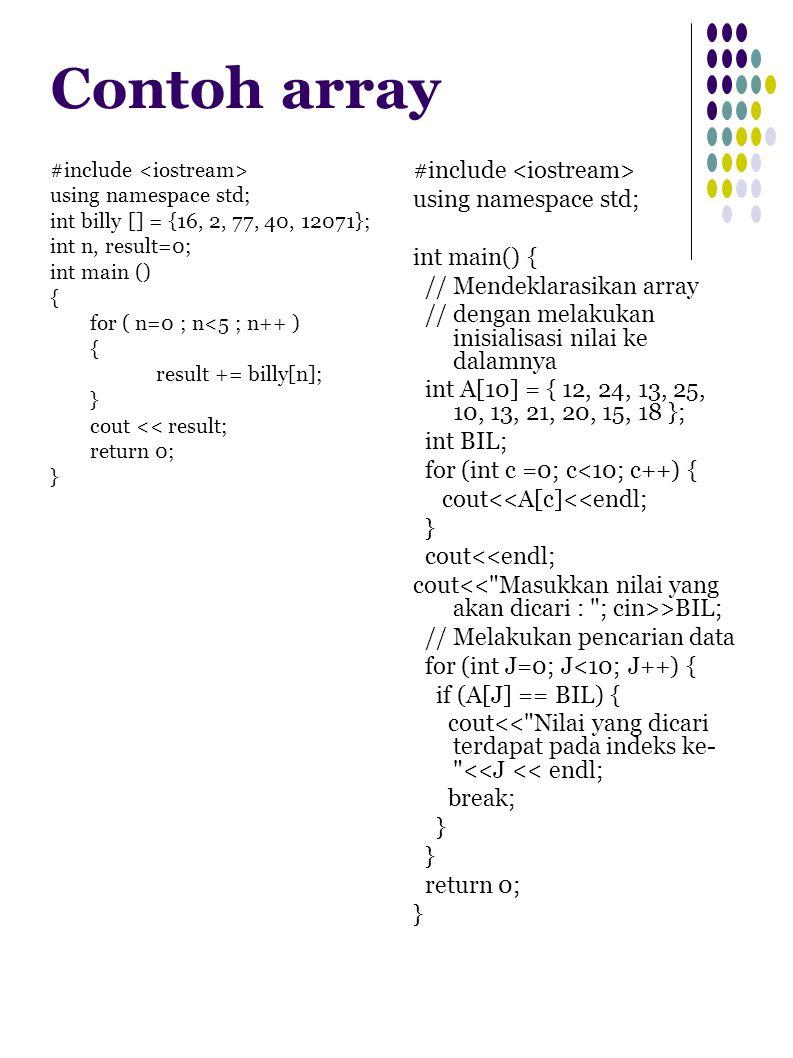 Contoh array #include using namespace std; int billy [] = {16, 2, 77, 40, 12071}; int n, result=0; int main () { for ( n=0 ; n<5 ; n++ ) { result += billy[n]; } cout << result; return 0; } #include using namespace std; int main() { // Mendeklarasikan array // dengan melakukan inisialisasi nilai ke dalamnya int A[10] = { 12, 24, 13, 25, 10, 13, 21, 20, 15, 18 }; int BIL; for (int c =0; c<10; c++) { cout<<A[c]<<endl; } cout<<endl; cout >BIL; // Melakukan pencarian data for (int J=0; J<10; J++) { if (A[J] == BIL) { cout<< Nilai yang dicari terdapat pada indeks ke- <<J << endl; break; } return 0; }
