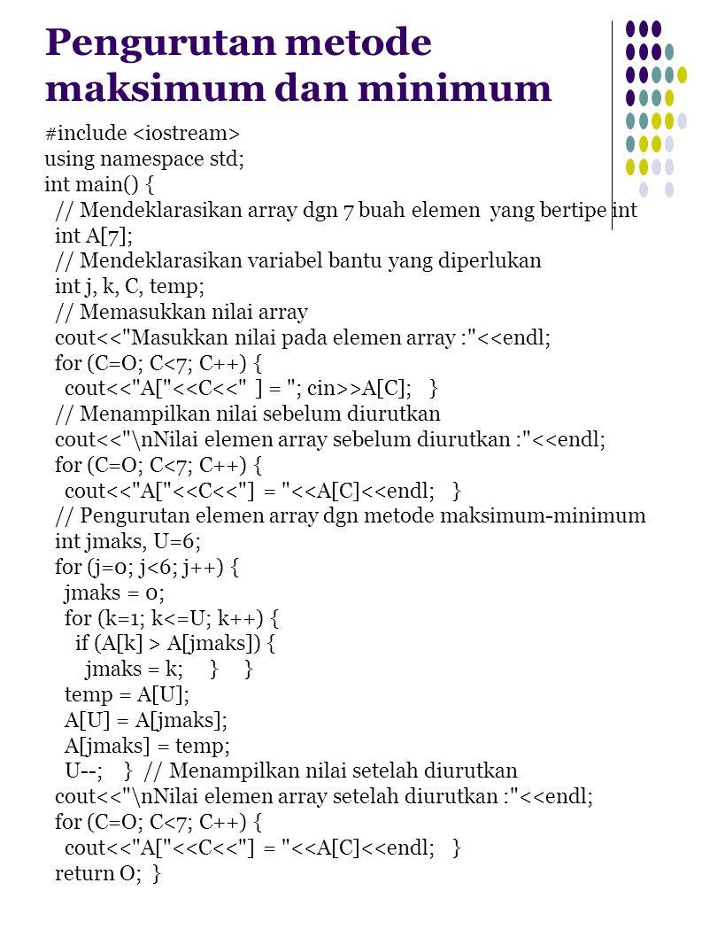 Pengurutan metode maksimum dan minimum #include using namespace std; int main() { // Mendeklarasikan array dgn 7 buah elemen yang bertipe int int A[7]