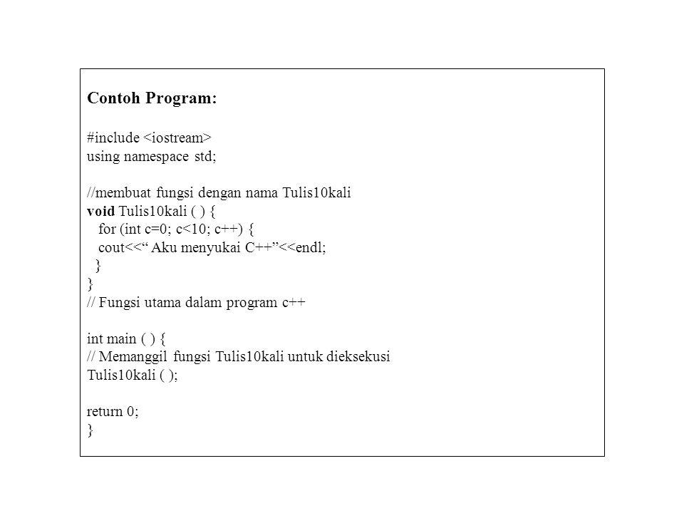 Contoh Program: #include using namespace std; //membuat fungsi dengan nama Tulis10kali void Tulis10kali ( ) { for (int c=0; c<10; c++) { cout<< Aku menyukai C++ <<endl; } // Fungsi utama dalam program c++ int main ( ) { // Memanggil fungsi Tulis10kali untuk dieksekusi Tulis10kali ( ); return 0; }