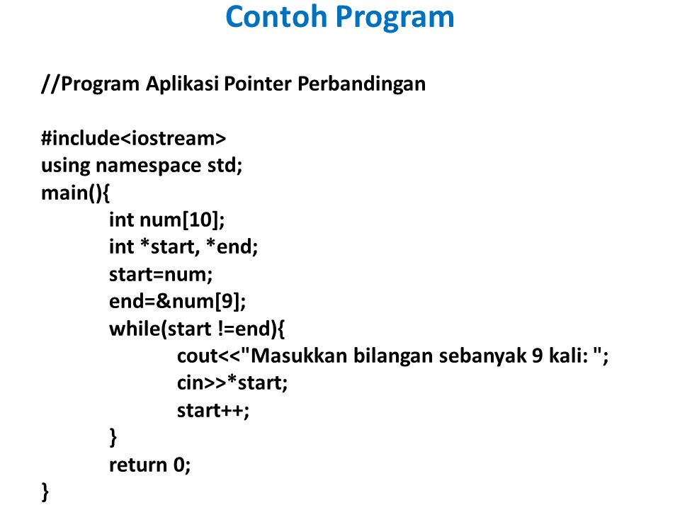 //Program Aplikasi Pointer Perbandingan #include using namespace std; main(){ int num[10]; int *start, *end; start=num; end=&num[9]; while(start !=end