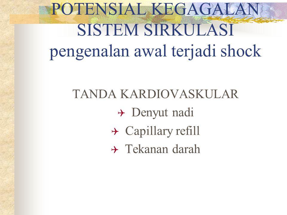 POTENSIAL KEGAGALAN SISTEM SIRKULASI pengenalan awal terjadi shock TANDA KARDIOVASKULAR  Denyut nadi  Capillary refill  Tekanan darah