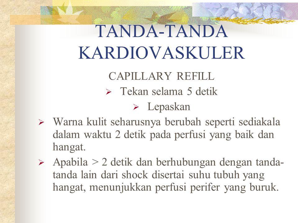 TANDA-TANDA KARDIOVASKULER CAPILLARY REFILL  Tekan selama 5 detik  Lepaskan  Warna kulit seharusnya berubah seperti sediakala dalam waktu 2 detik pada perfusi yang baik dan hangat.