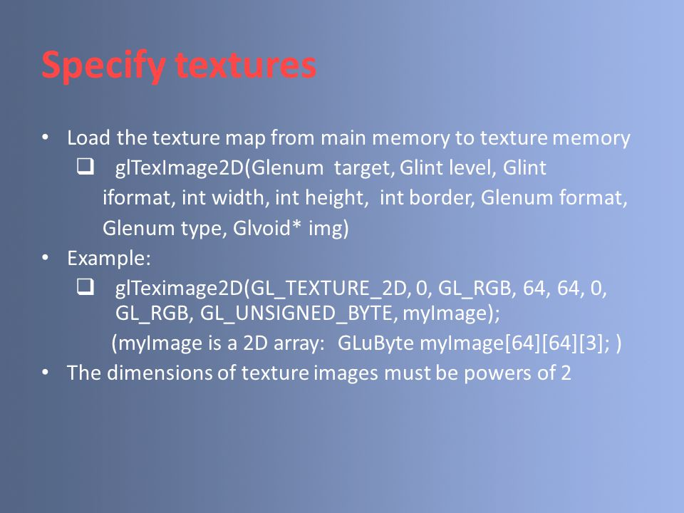 Specify textures Load the texture map from main memory to texture memory  glTexImage2D(Glenum target, Glint level, Glint iformat, int width, int height, int border, Glenum format, Glenum type, Glvoid* img) Example:  glTeximage2D(GL_TEXTURE_2D, 0, GL_RGB, 64, 64, 0, GL_RGB, GL_UNSIGNED_BYTE, myImage); (myImage is a 2D array: GLuByte myImage[64][64][3]; ) The dimensions of texture images must be powers of 2