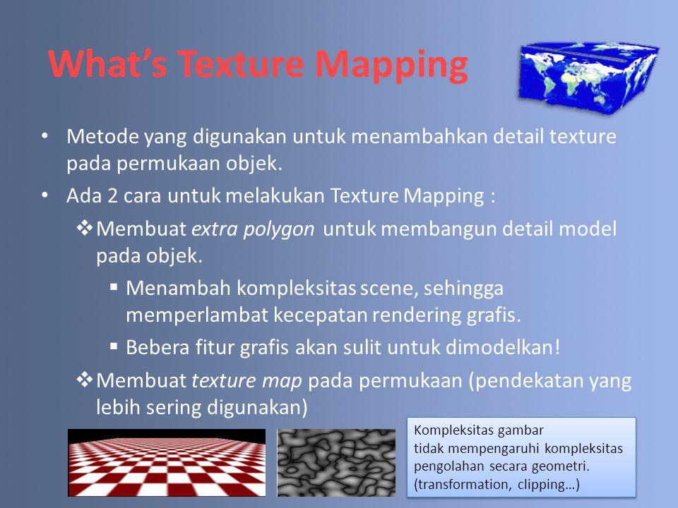 What's Texture Mapping Metode yang digunakan untuk menambahkan detail texture pada permukaan objek. Ada 2 cara untuk melakukan Texture Mapping :  Mem
