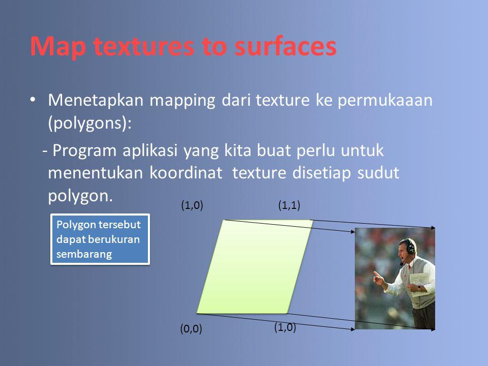 Map textures to surfaces Menetapkan mapping dari texture ke permukaaan (polygons): - Program aplikasi yang kita buat perlu untuk menentukan koordinat