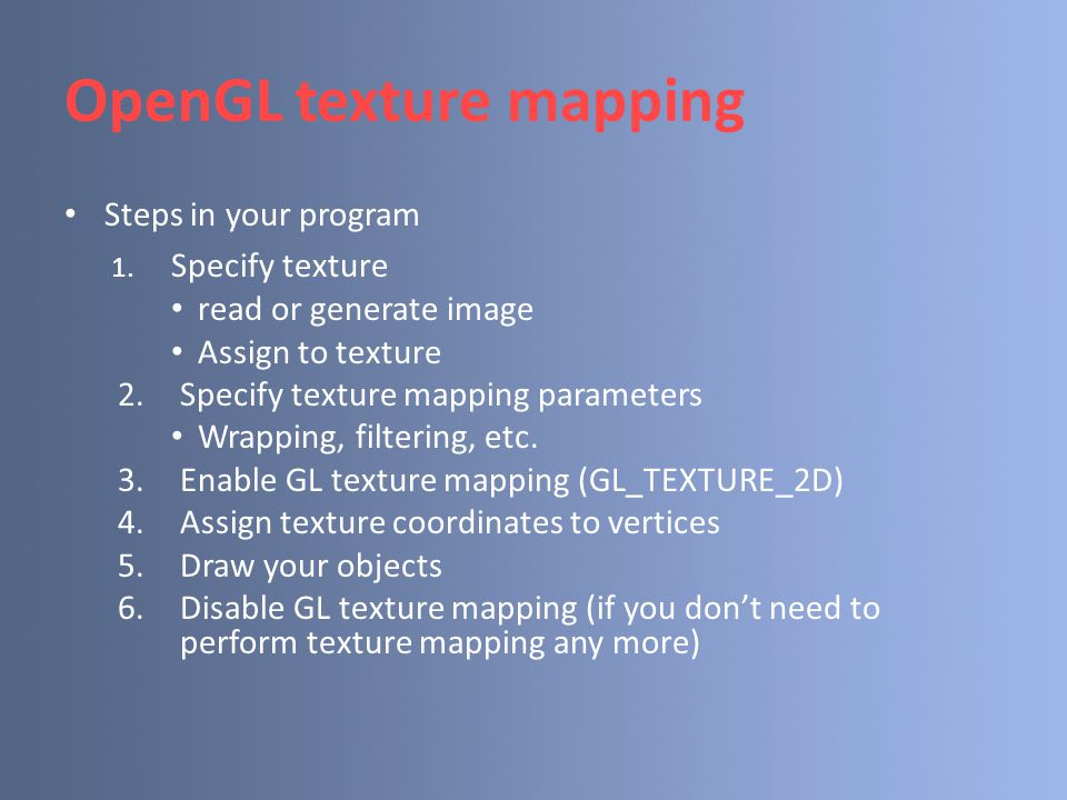 Specify textures Load the texture map from main memory to texture memory  glTexImage2D(Glenum target, Glint level, Glint iformat, int width, int height, int border, Glenum format, Glenum type, Glvoid* img) Example:  glTeximage2D(GL_TEXTURE_2D, 0, GL_RGB, 64, 64, 0, GL_RGB, GL_UNSIGNED_BYTE, myImage); (myImage is a 2D array: GLuByte myImage[64][64][3]; ) The dimensions of texture images must be powers of 2
