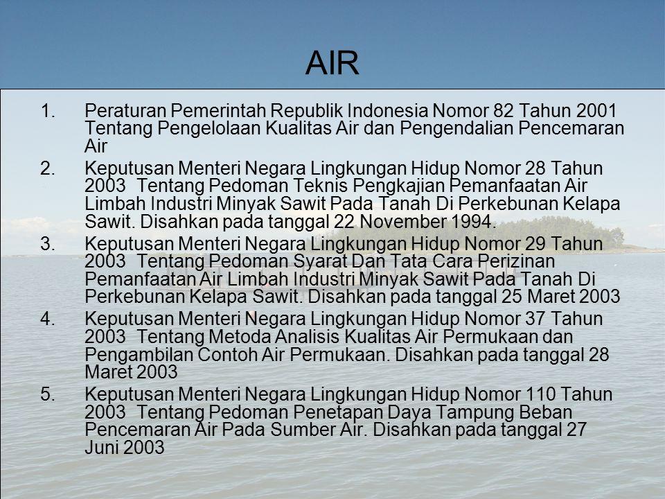 AIR 1.Peraturan Pemerintah Republik Indonesia Nomor 82 Tahun 2001 Tentang Pengelolaan Kualitas Air dan Pengendalian Pencemaran Air 2.Keputusan Menteri Negara Lingkungan Hidup Nomor 28 Tahun 2003 Tentang Pedoman Teknis Pengkajian Pemanfaatan Air Limbah Industri Minyak Sawit Pada Tanah Di Perkebunan Kelapa Sawit.