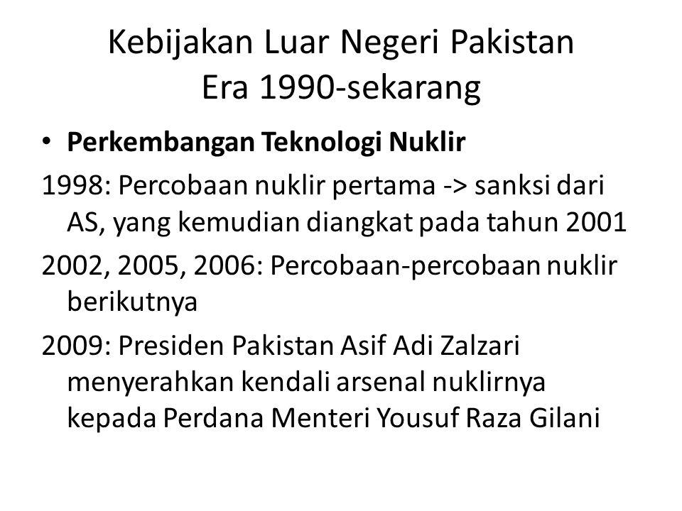 Kebijakan Luar Negeri Pakistan Era 1990-sekarang Perkembangan Teknologi Nuklir 1998: Percobaan nuklir pertama -> sanksi dari AS, yang kemudian diangka
