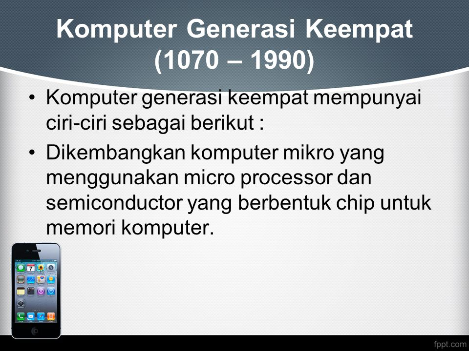 Komputer Generasi Keempat (1070 – 1990) Komputer generasi keempat mempunyai ciri-ciri sebagai berikut : Dikembangkan komputer mikro yang menggunakan micro processor dan semiconductor yang berbentuk chip untuk memori komputer.
